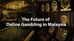 The Future of Online Gambling in Malaysia