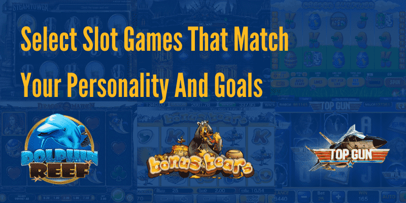 Select Slot Games That Match Your Personality And Goals